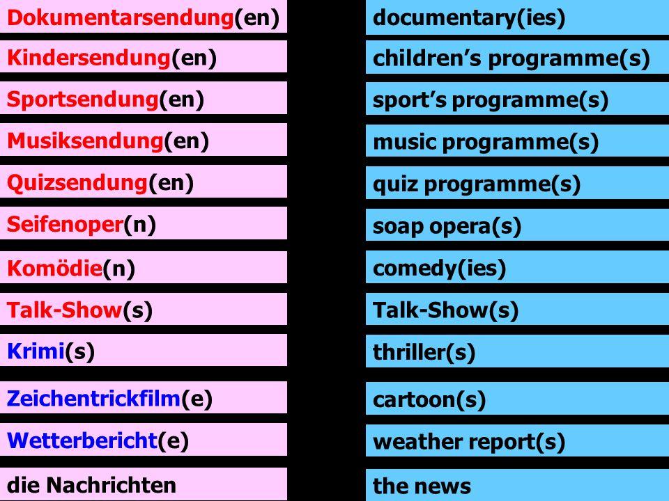 Dokumentarsendung(en) Kindersendung(en) Sportsendung(en) Musiksendung(en) Quizsendung(en) Seifenoper(n) Komödie(n) Talk-Show(s) documentary(ies) childrens programme(s) sports programme(s) music programme(s) quiz programme(s) soap opera(s) comedy(ies) Talk-Show(s) Krimi(s) thriller(s) Zeichentrickfilm(e) cartoon(s) Wetterbericht(e) weather report(s) die Nachrichten the news