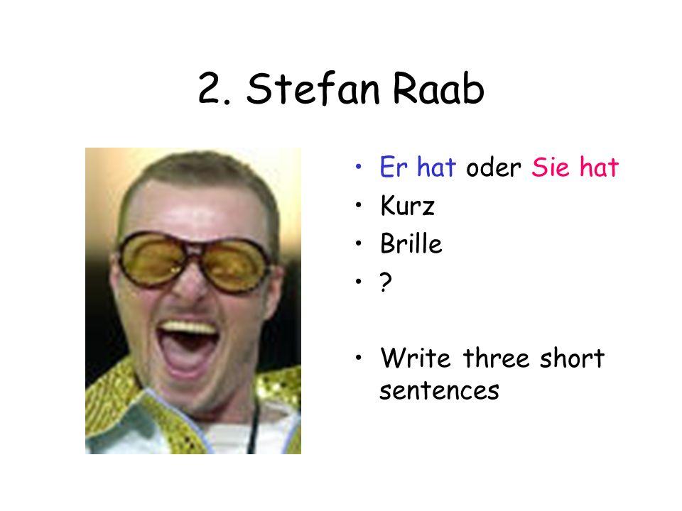 2. Stefan Raab Er hat oder Sie hat Kurz Brille ? Write three short sentences