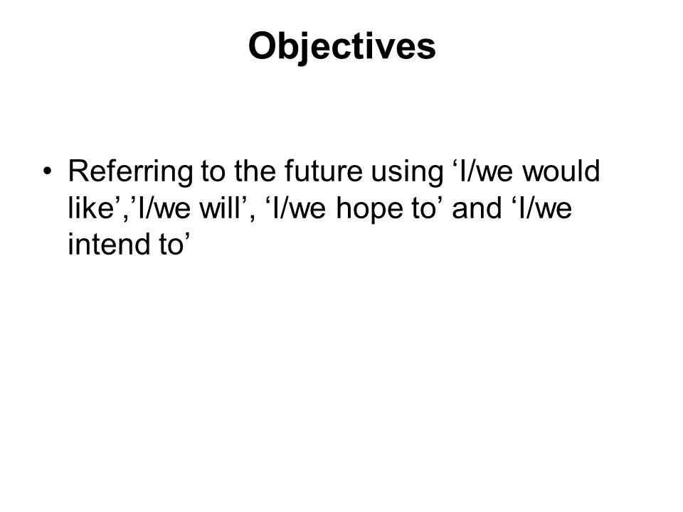 Objectives Referring to the future using I/we would like,I/we will, I/we hope to and I/we intend to