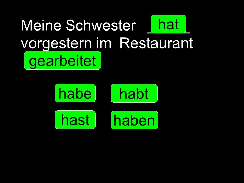 Meine Schwester _____ vorgestern im Restaurant __________. habe hast hat haben habt