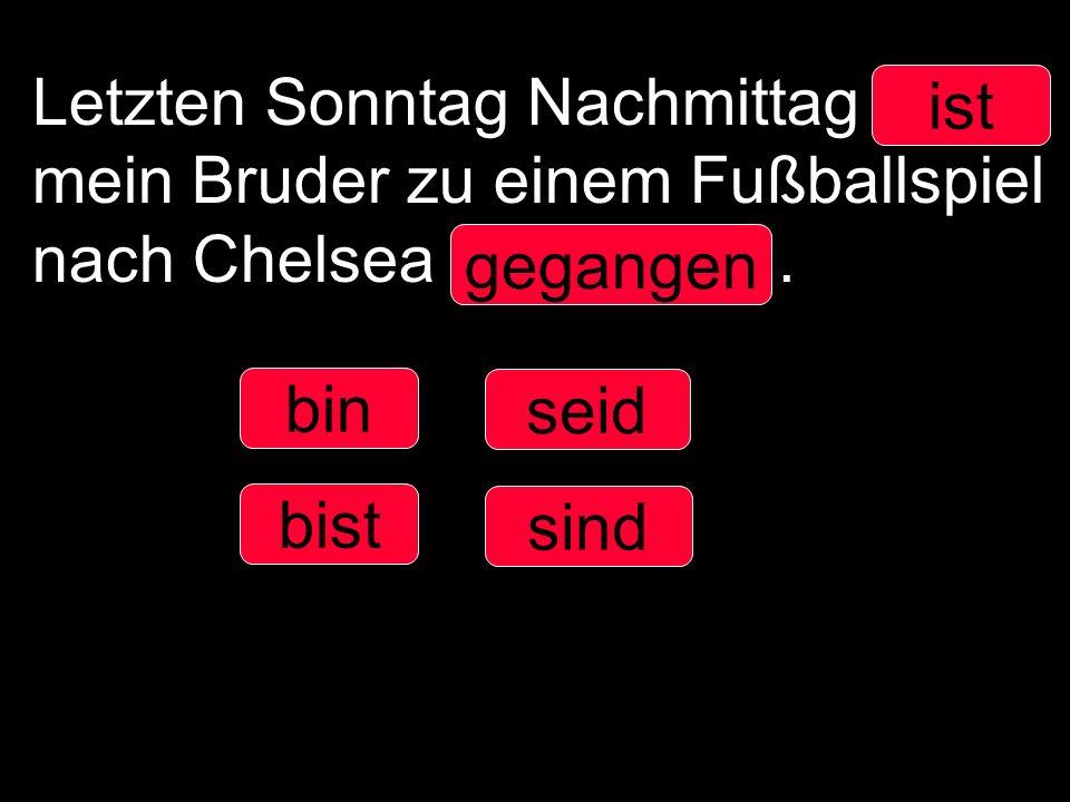 Letzten Sonntag Nachmittag ____ mein Bruder zu einem Fußballspiel nach Chelsea ___________.