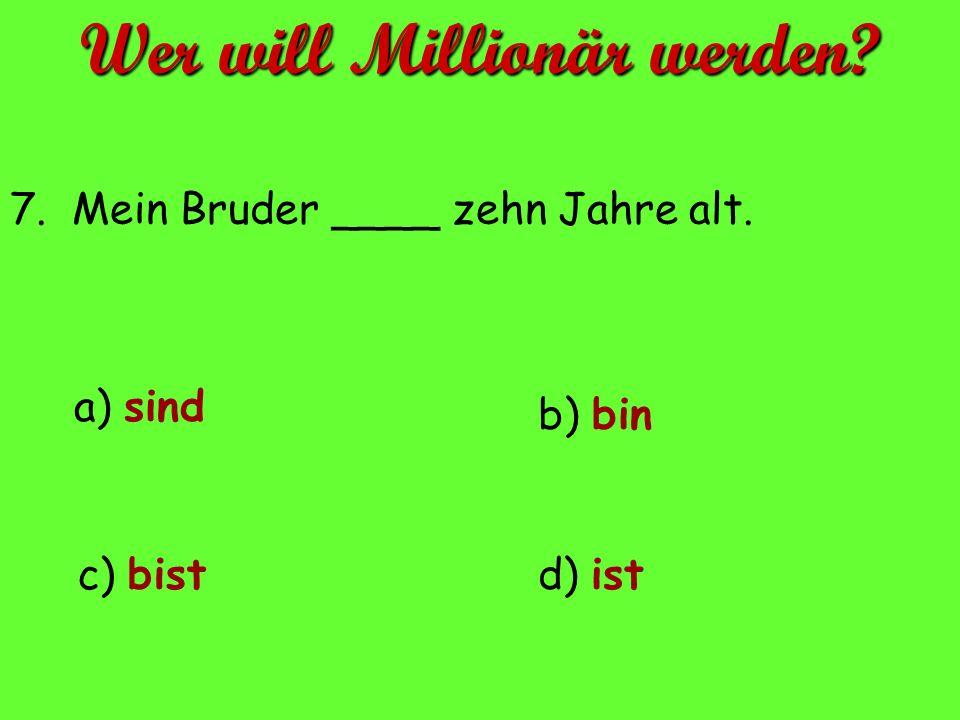 a) sind d) istc) bist b) bin 7. Mein Bruder ____ zehn Jahre alt. Wer will Millionär werden?