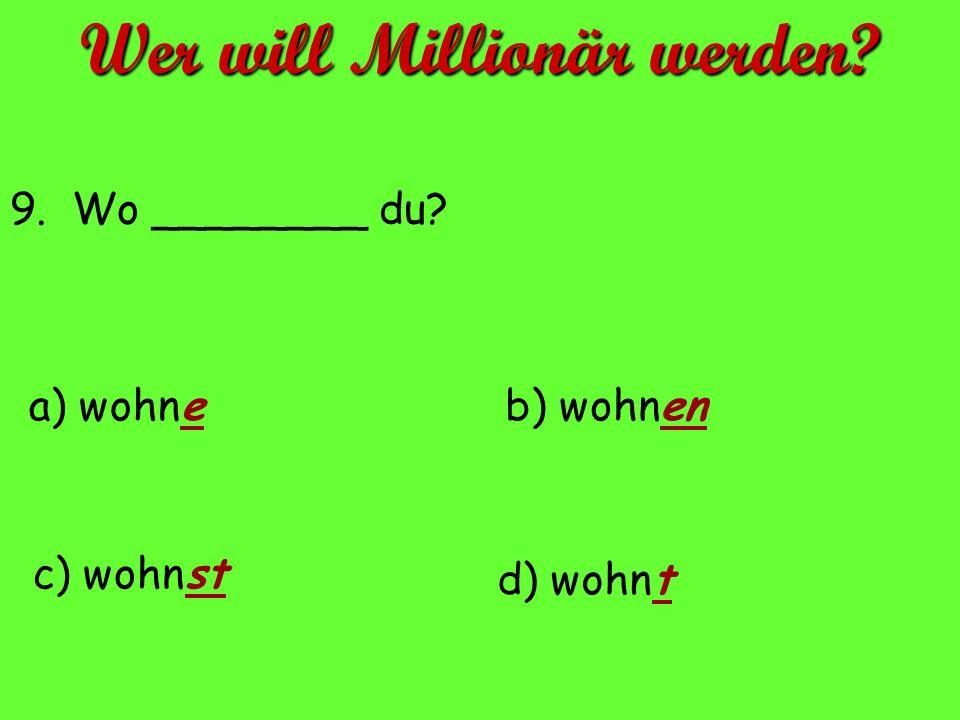 9. Wo ________ du? a) wohne d) wohnt c) wohnst b) wohnen Wer will Millionär werden?