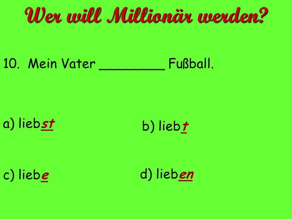 10. Mein Vater ________ Fußball. a) liebst d) lieben c) liebe b) liebt Wer will Millionär werden?