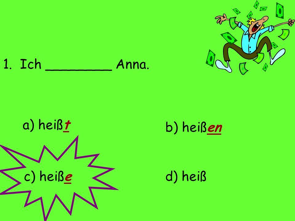 1. Ich ________ Anna. a) heißt d) heißc) heiße b) heißen