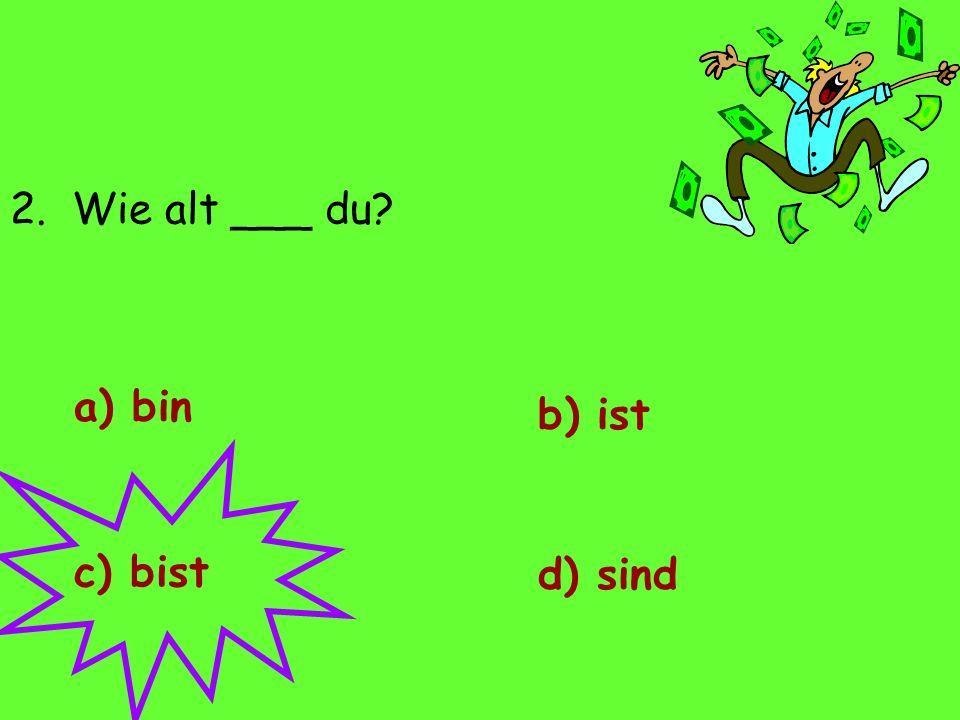 2. Wie alt ___ du? a) bin d) sind c) bist b) ist