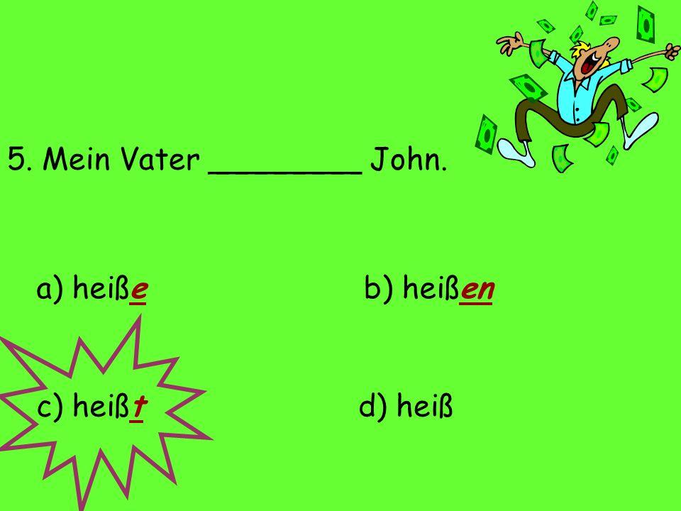 5. Mein Vater ________ John. a) heiße d) heißc) heißt b) heißen
