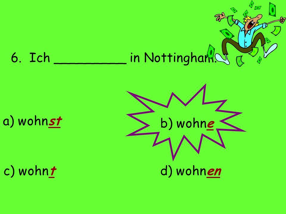 6. Ich _________ in Nottingham. a) wohnst d) wohnenc) wohnt b) wohne