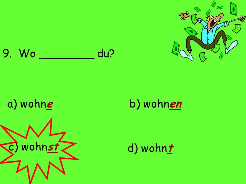 9. Wo ________ du? a) wohne d) wohnt c) wohnst b) wohnen