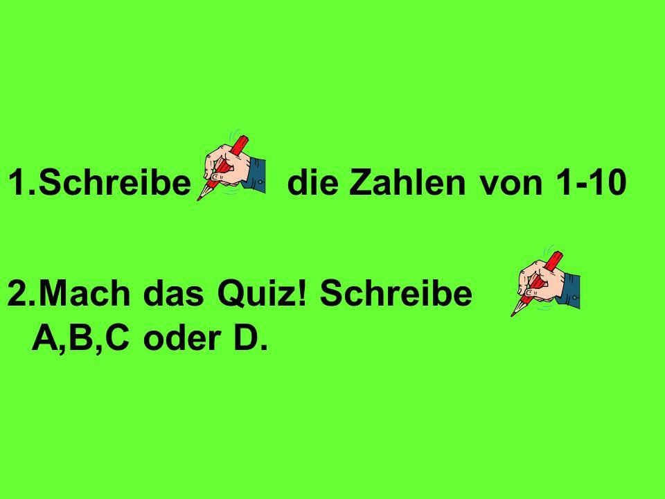 1.Schreibe die Zahlen von 1-10 2.Mach das Quiz! Schreibe A,B,C oder D.