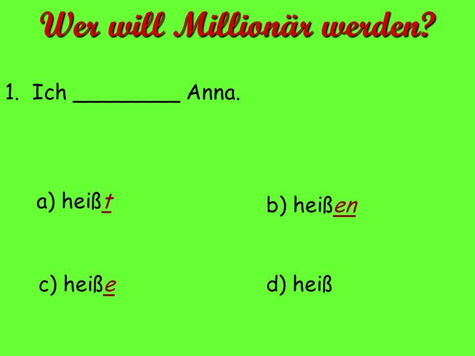 a) heißt d) heißc) heiße b) heißen 1. Ich ________ Anna. Wer will Millionär werden?