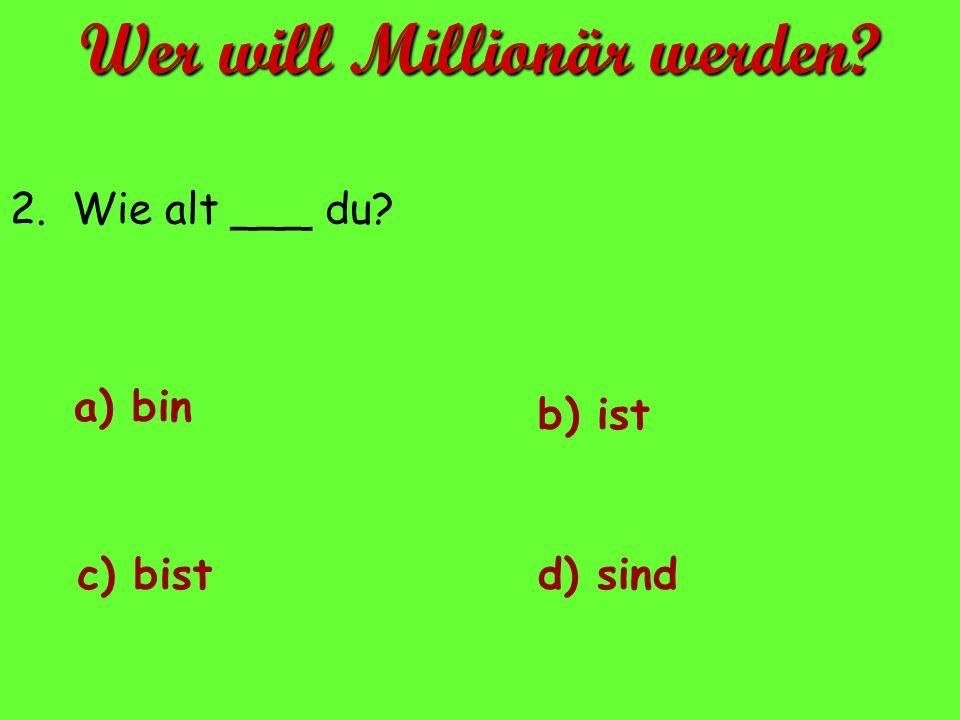 2. Wie alt ___ du? a) bin d) sindc) bist b) ist Wer will Millionär werden?