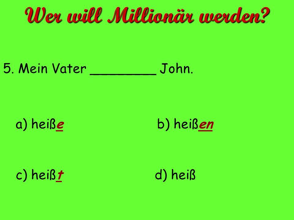 5. Mein Vater ________ John. a) heiße d) heißc) heißt b) heißen Wer will Millionär werden?