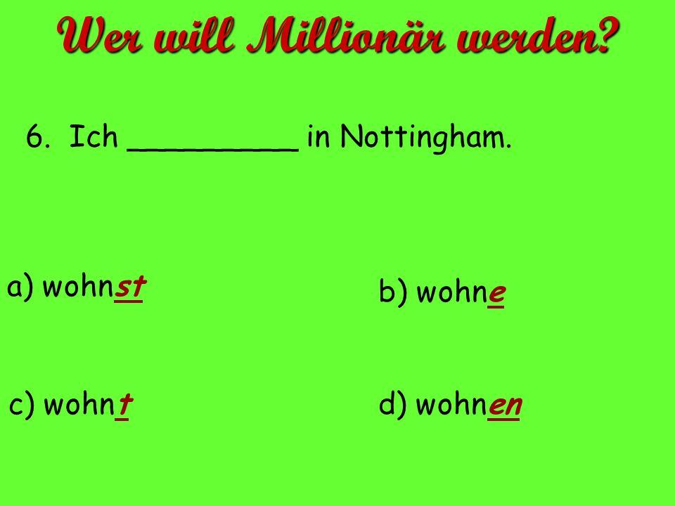6. Ich _________ in Nottingham. a) wohnst d) wohnenc) wohnt b) wohne Wer will Millionär werden?