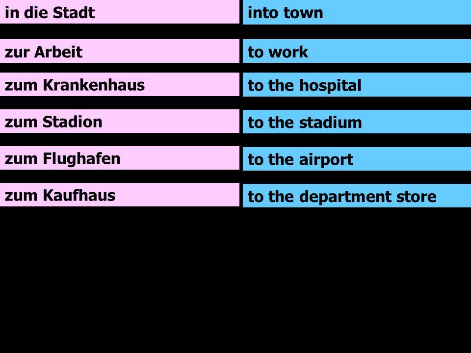 in die Stadt zur Arbeit zum Krankenhaus zum Stadion zum Flughafen zum Kaufhaus into town to work to the hospital to the stadium to the airport to the department store
