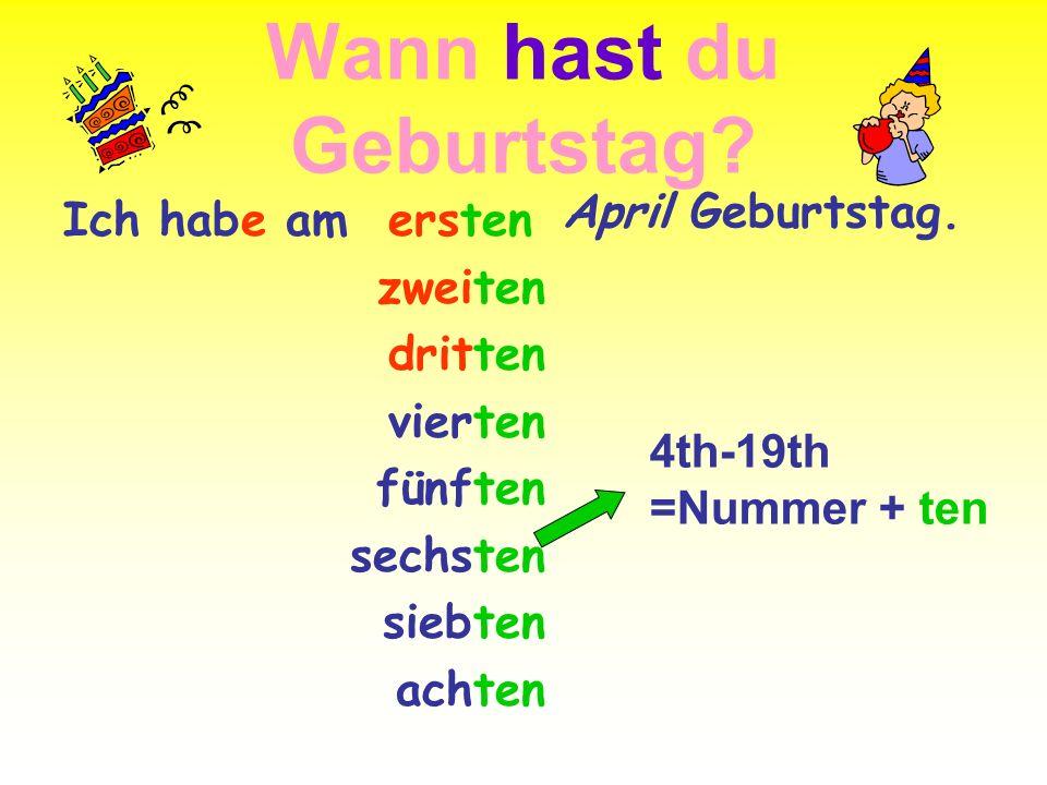 Wann hast du Geburtstag? Ich habe am ersten zweiten dritten vierten fünften sechsten siebten achten April Geburtstag. 4th-19th =Nummer + ten