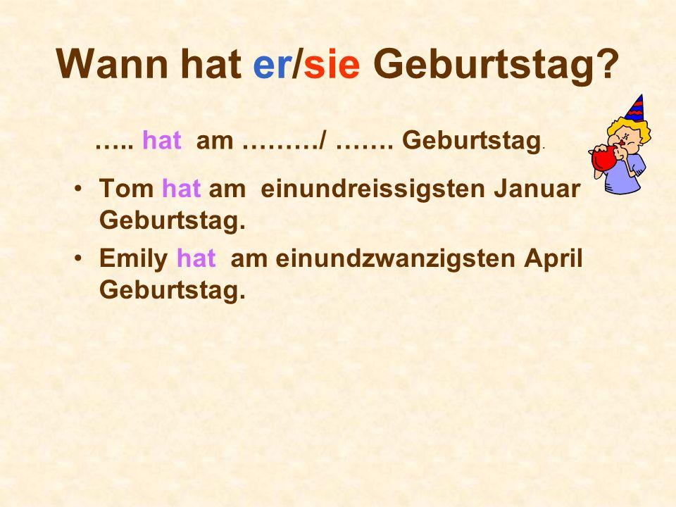 Wann hat er/sie Geburtstag? Tom hat am einundreissigsten Januar Geburtstag. Emily hat am einundzwanzigsten April Geburtstag. ….. hat am ………/ ……. Gebur