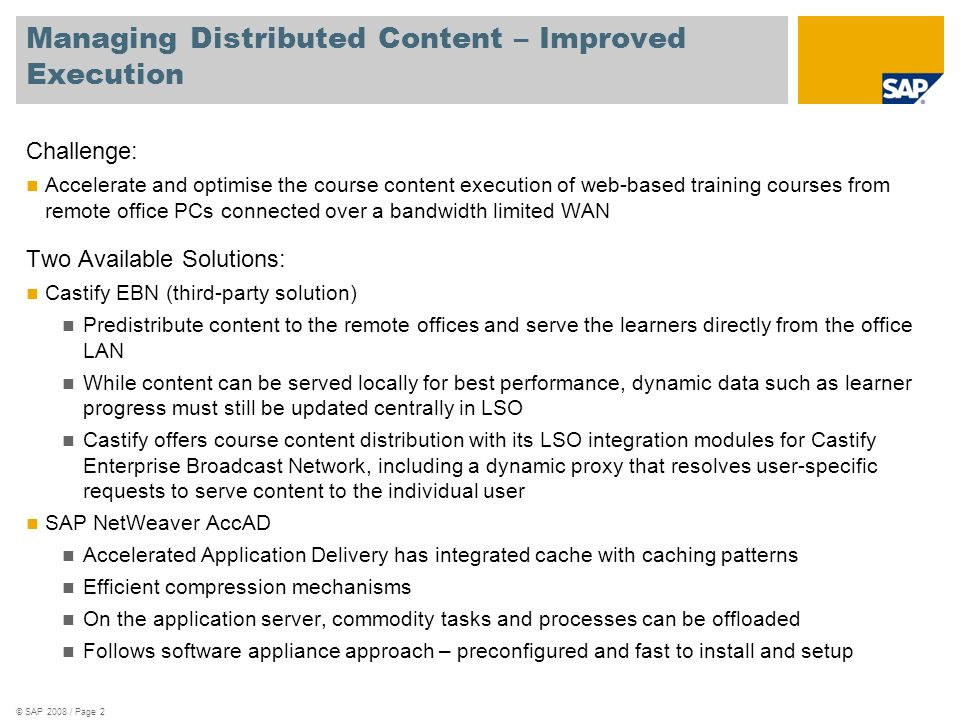 © SAP 2008 / Page 3 Required Components for Castify EBN Centralised Castify EBN Network Operation Centre (NOC), which controls all remote content caches, and maintains a consistent global view on the status of EBN A standard SQL database used by EBN NOC to persist configurations and status of EBN.