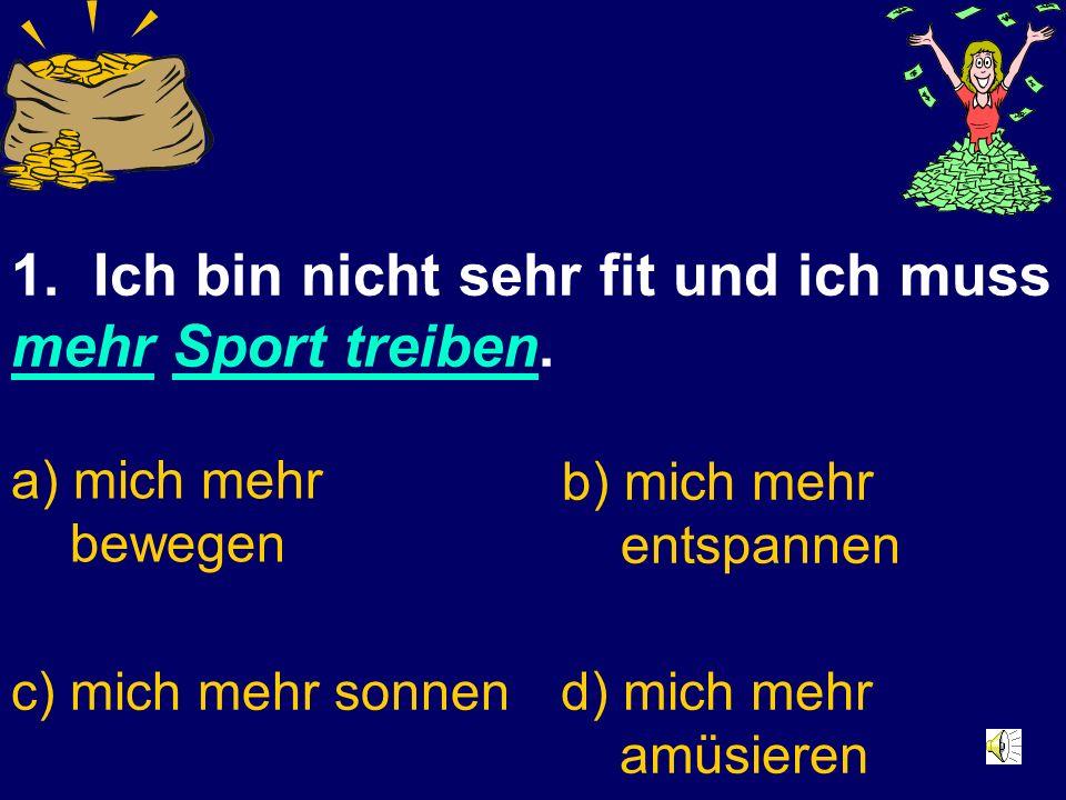 1.Ich bin nicht sehr fit und ich muss mehr Sport treiben.