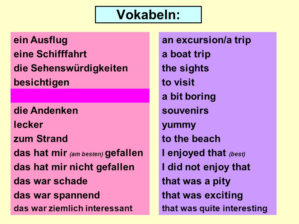 Vokabeln: ein Ausflug eine Schifffahrt die Sehenswürdigkeiten besichtigen ein bisschen langweilig die Andenken lecker zum Strand das hat mir nicht gefallen das war schade an excursion/a trip a boat trip the sights to visit a bit boring souvenirs yummy to the beach I enjoyed that (best) I did not enjoy that that was a pity das war spannendthat was exciting das war ziemlich interessantthat was quite interesting