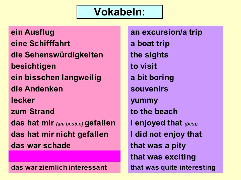 Vokabeln: ein Ausflug eine Schifffahrt die Sehenswürdigkeiten besichtigen die Andenken lecker zum Strand das hat mir (am besten) gefallen das hat mir nicht gefallen das war schade an excursion/a trip a boat trip the sights to visit a bit boring souvenirs yummy to the beach I enjoyed that (best) I did not enjoy that that was a pity das war spannendthat was exciting das war ziemlich interessantthat was quite interesting