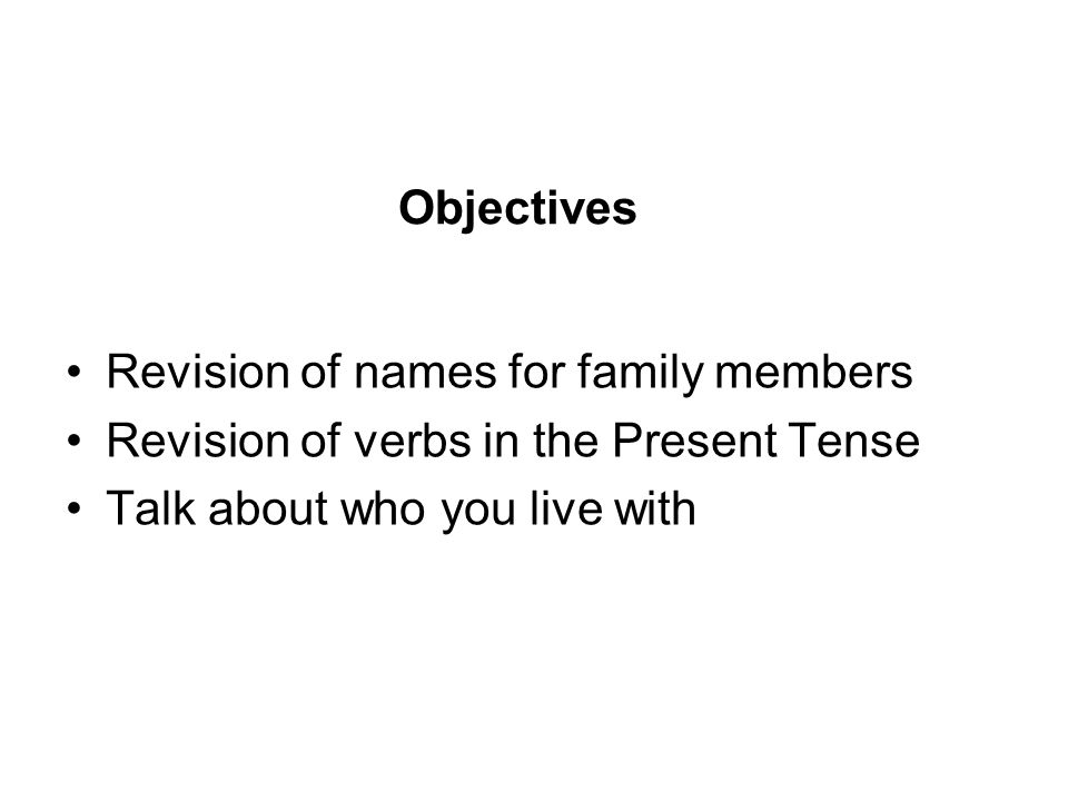 Objectives Revision of names for family members Revision of verbs in the Present Tense Talk about who you live with