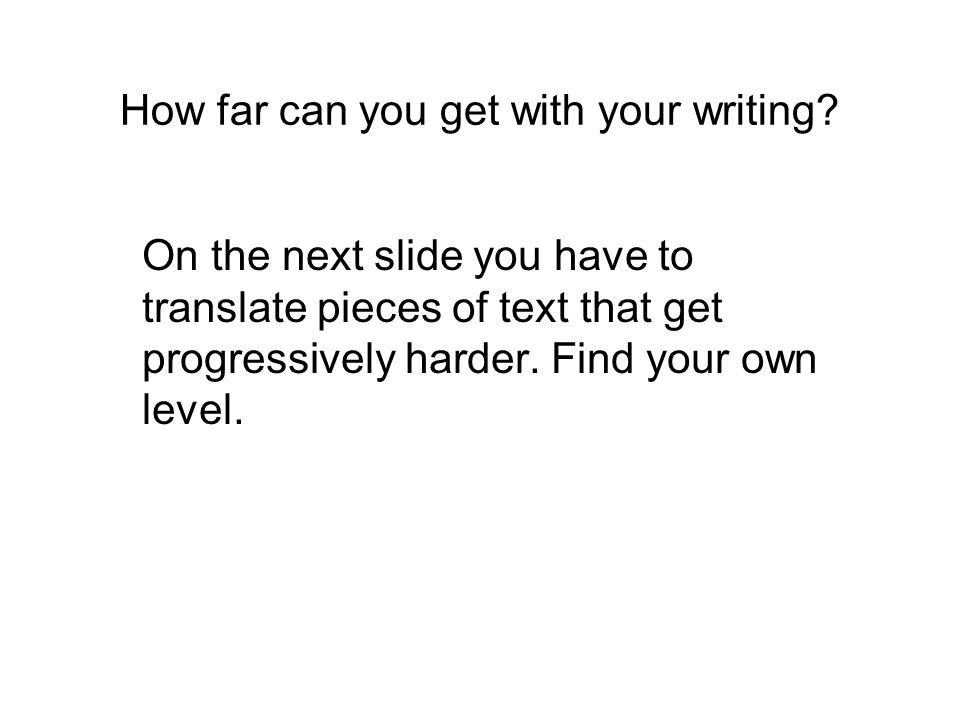 How far can you get with your writing.