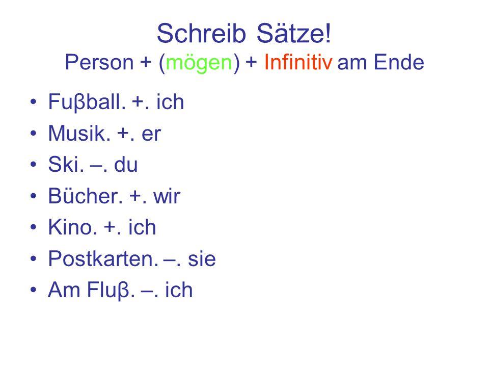 Schreib Sätze! Person + (mögen) + Infinitiv am Ende Fuβball. +. ich Musik. +. er Ski. –. du Bücher. +. wir Kino. +. ich Postkarten. –. sie Am Fluβ. –.