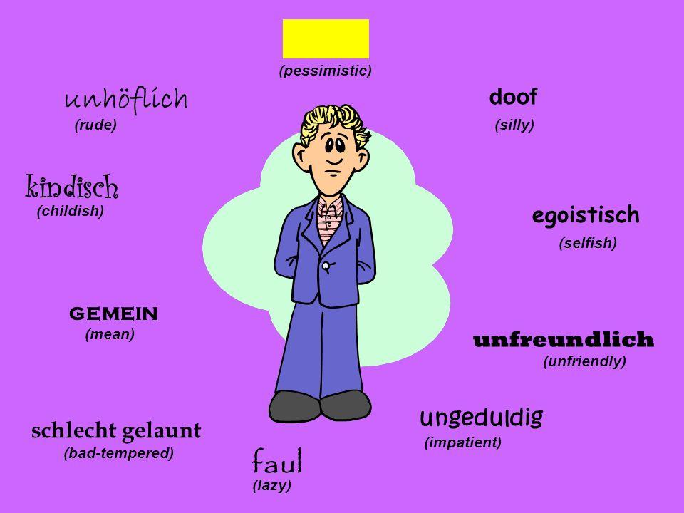 doof (silly) egoistisch (selfish) (unfriendly) ungeduldig (impatient) faul (lazy) schlecht gelaunt (bad-tempered) gemein (mean) kindisch (childish) unhöflich (rude) pessimistisch (pessimistic)
