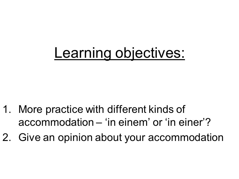 Learning objectives: 1.More practice with different kinds of accommodation – in einem or in einer.