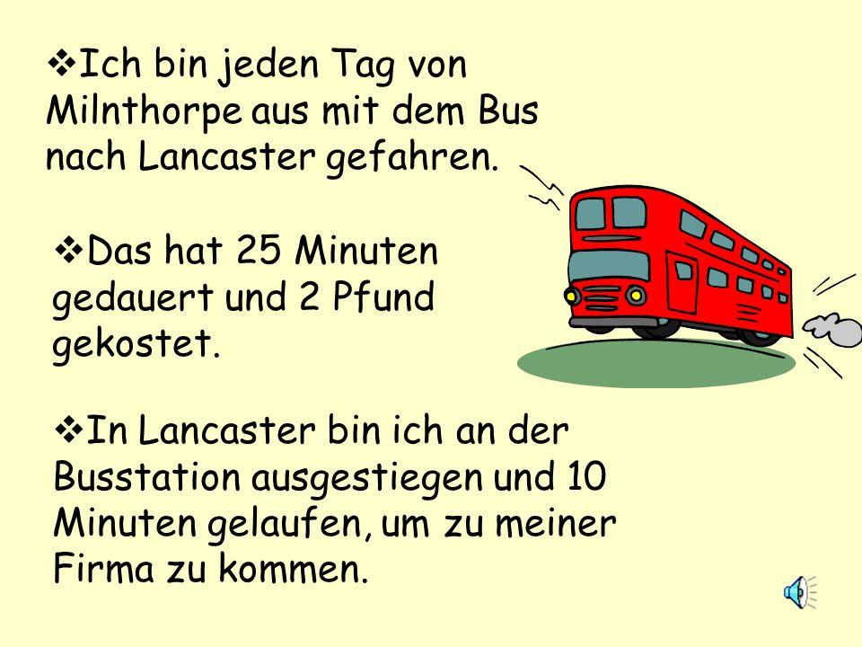 Ich bin jeden Tag von Milnthorpe aus mit dem Bus nach Lancaster gefahren.