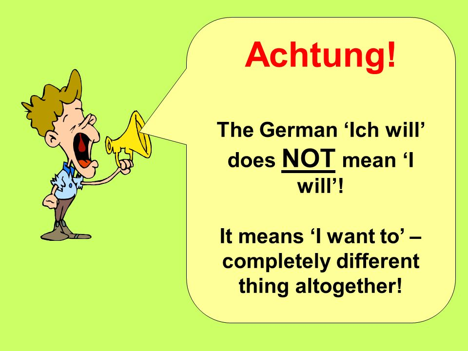 Achtung.The German Ich will does NOT mean I will.