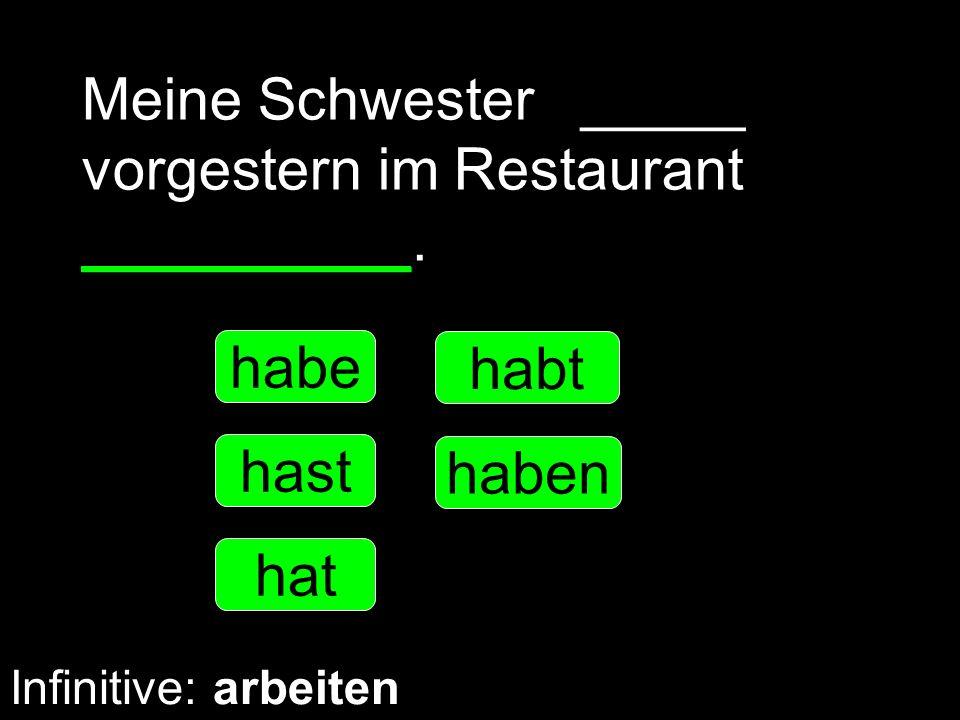 Meine Schwester _____ vorgestern im Restaurant __________. habe hast hat haben habt Infinitive: arbeiten