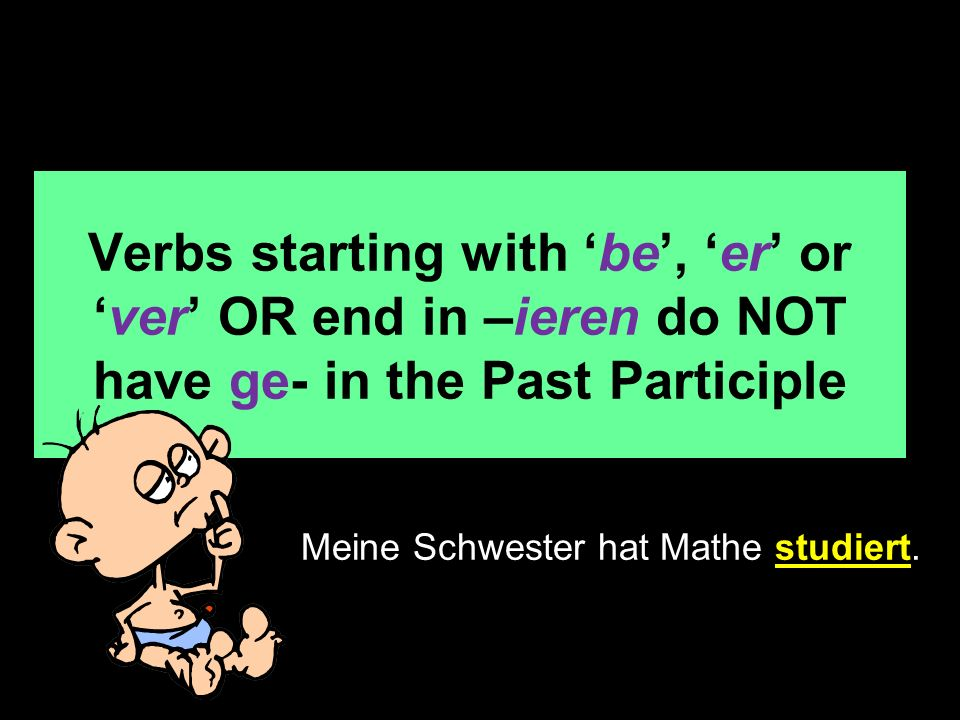 Verbs starting with be, er orver OR end in –ieren do NOT have ge- in the Past Participle Meine Schwester hat Mathe studiert.