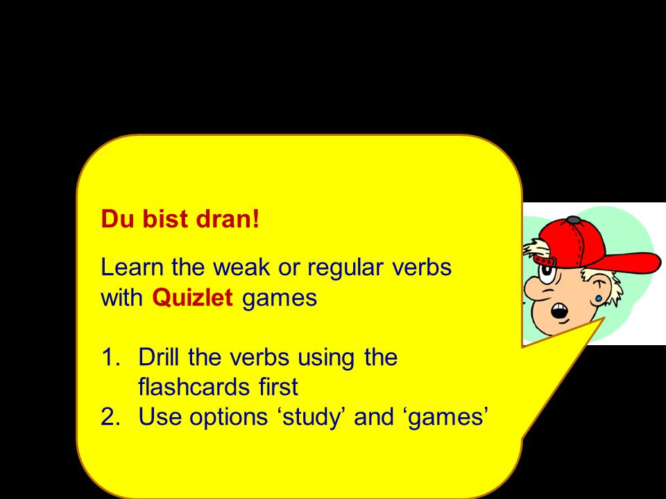 Du bist dran! Learn the weak or regular verbs with Quizlet games 1.Drill the verbs using the flashcards first 2.Use options study and games