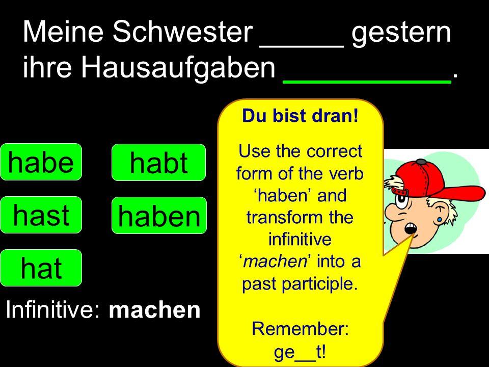 Meine Schwester _____ gestern ihre Hausaufgaben __________. habe hast hat haben habt Infinitive: machen Du bist dran! Use the correct form of the verb