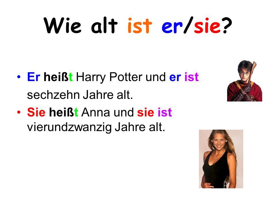 Wie alt ist er/sie? Er heißt Harry Potter und er ist sechzehn Jahre alt. Sie heißt Anna und sie ist vierundzwanzig Jahre alt.