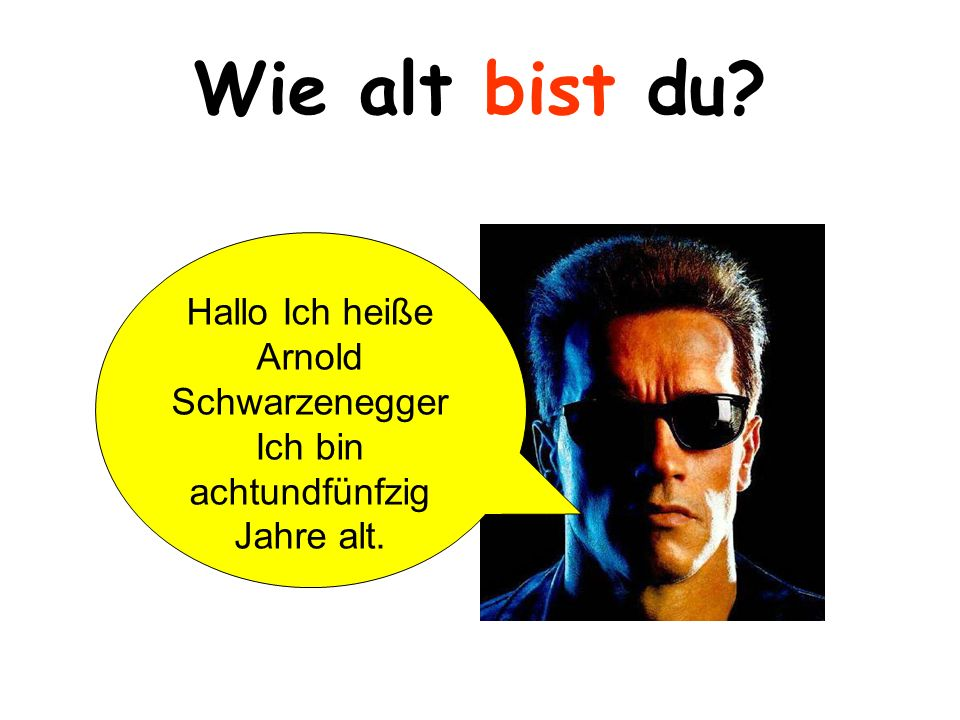 Wie alt bist du? Hallo Ich heiße Arnold Schwarzenegger Ich bin achtundfünfzig Jahre alt.