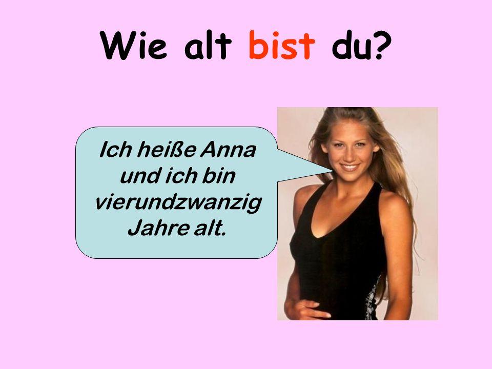 Wie alt bist du? Ich heiße Anna und ich bin vierundzwanzig Jahre alt.