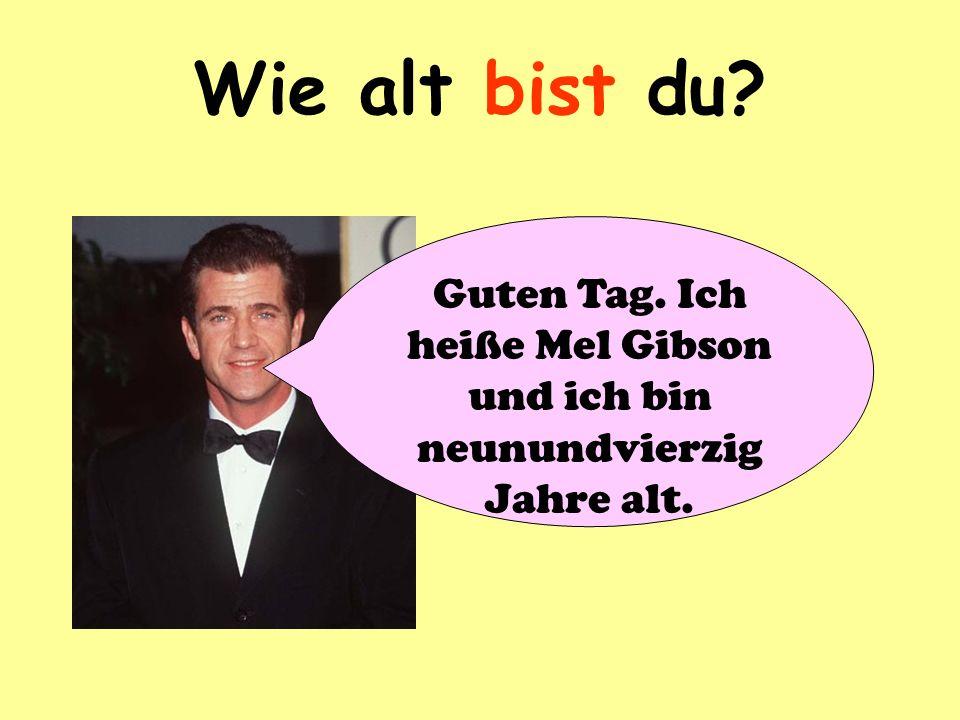 Wie alt bist du? Guten Tag. Ich heiße Mel Gibson und ich bin neunundvierzig Jahre alt.