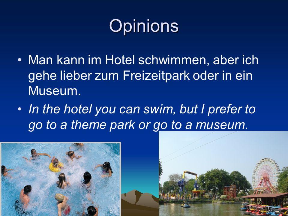 Opinions Man kann im Hotel schwimmen, aber ich gehe lieber zum Freizeitpark oder in ein Museum. In the hotel you can swim, but I prefer to go to a the