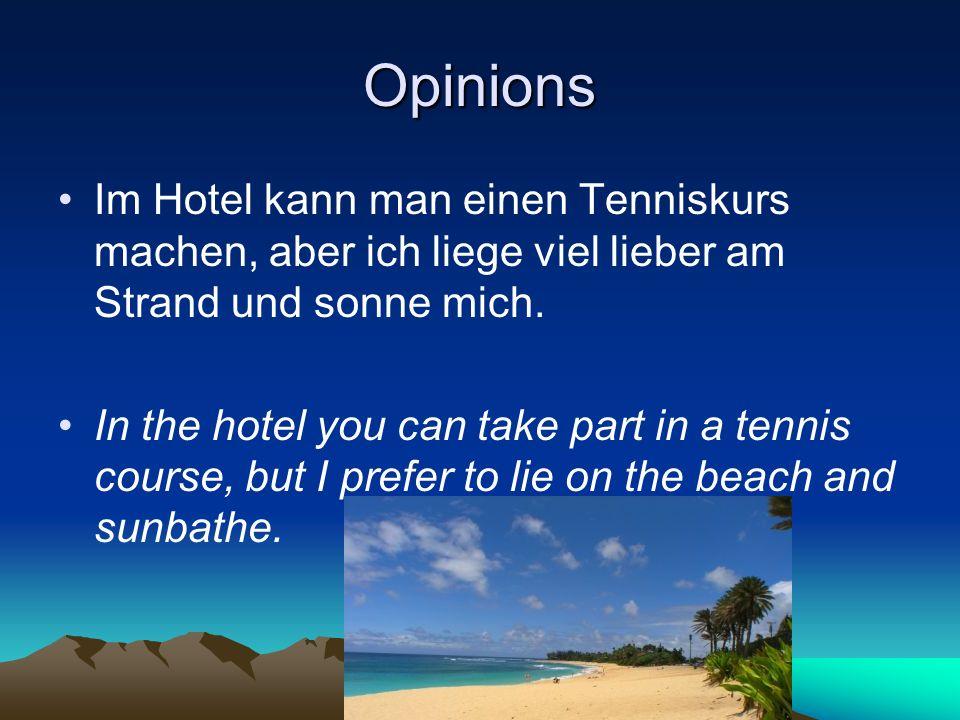 Opinions Im Hotel kann man einen Tenniskurs machen, aber ich liege viel lieber am Strand und sonne mich. In the hotel you can take part in a tennis co