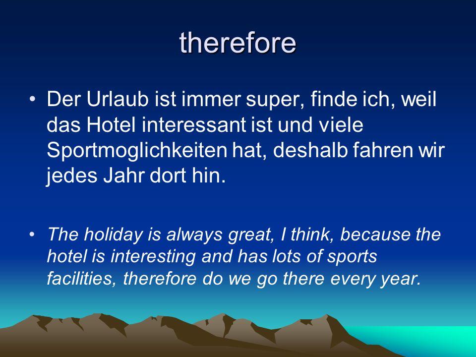therefore Der Urlaub ist immer super, finde ich, weil das Hotel interessant ist und viele Sportmoglichkeiten hat, deshalb fahren wir jedes Jahr dort hin.