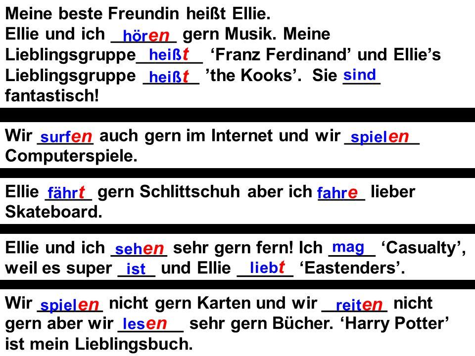 Meine beste Freundin heißt Ellie. Ellie und ich ____________ gern Musik. Meine Lieblingsgruppe__________ Franz Ferdinand und Ellies Lieblingsgruppe __