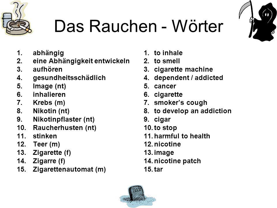 Das Rauchen - Wörter 1.abhängig 2.eine Abhängigkeit entwickeln 3.aufhören 4.gesundheitsschädlich 5.Image (nt) 6.inhalieren 7.Krebs (m) 8.Nikotin (nt) 9.Nikotinpflaster (nt) 10.Raucherhusten (nt) 11.stinken 12.Teer (m) 13.Zigarette (f) 14.Zigarre (f) 15.Zigarettenautomat (m) 1.to inhale 2.to smell 3.cigarette machine 4.dependent / addicted 5.cancer 6.cigarette 7.smokers cough 8.to develop an addiction 9.cigar 10.to stop 11.harmful to health 12.nicotine 13.image 14.nicotine patch 15.tar