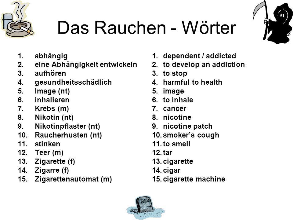 Das Rauchen - Wörter 1.abhängig 2.eine Abhängigkeit entwickeln 3.aufhören 4.gesundheitsschädlich 5.Image (nt) 6.inhalieren 7.Krebs (m) 8.Nikotin (nt) 9.Nikotinpflaster (nt) 10.Raucherhusten (nt) 11.stinken 12.Teer (m) 13.Zigarette (f) 14.Zigarre (f) 15.Zigarettenautomat (m) 1.dependent / addicted 2.to develop an addiction 3.to stop 4.harmful to health 5.image 6.to inhale 7.cancer 8.nicotine 9.nicotine patch 10.smokers cough 11.to smell 12.tar 13.cigarette 14.cigar 15.cigarette machine