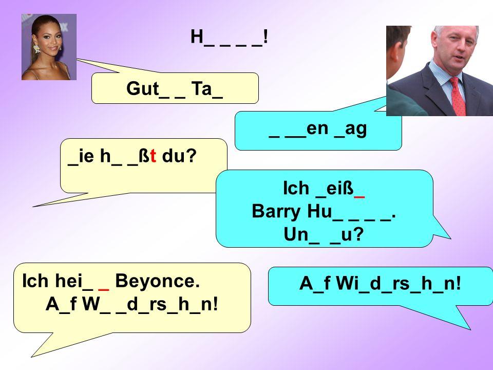 Gut_ _ Ta_ _ __en _ag _ie h_ _ßt du? Ich _eiß_ Barry Hu_ _ _ _. Un_ _u? Ich hei_ _ Beyonce. A_f W_ _d_rs_h_n! A_f Wi_d_rs_h_n! H_ _ _ _!