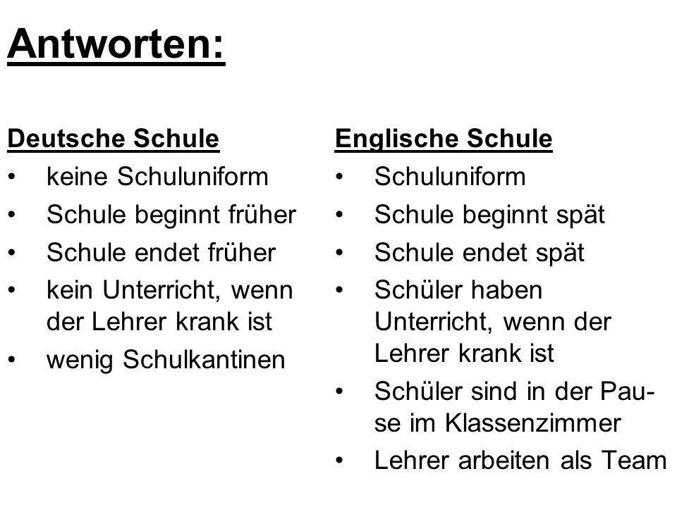 Antworten: Deutsche Schule keine Schuluniform Schule beginnt früher Schule endet früher kein Unterricht, wenn der Lehrer krank ist wenig Schulkantinen