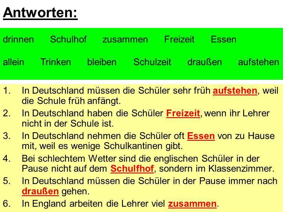 Antworten: 1.In Deutschland müssen die Schüler sehr früh aufstehen, weil die Schule früh anfängt. 2.In Deutschland haben die Schüler Freizeit, wenn ih