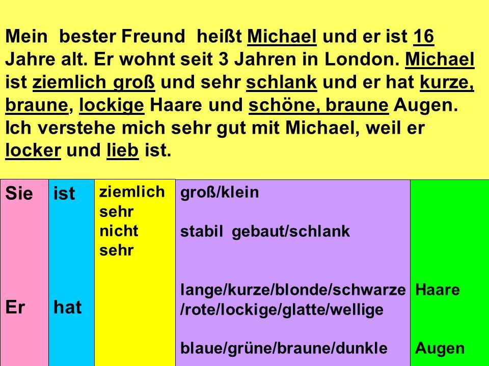 Mein bester Freund heißt Michael und er ist 16 Jahre alt. Er wohnt seit 3 Jahren in London. Michael ist ziemlich groß und sehr schlank und er hat kurz